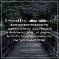 Beware of Destination Addiction - http://themindsjournal.com/beware-of-destination-addiction/