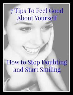7 Tips to Feed Good About Yourself- How to Stop Doubting and Start Smiling!  Maybe you've just had a baby, put on a little weight, or gone through a breakup. Whatever is making you feel this way, there are ways you can overcome it. This guide is designed to do just that.