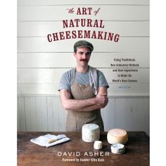 The Art of Natural Cheesemaking Book by David Asher- David Asher practices and preaches a traditional, but increasingly countercultural, way of making cheese—one that is natural and intuitive, grounded in ecological principles and biological science.
