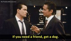 """""""If you need a friend, get a dog!""""   - Wall Street 1987  Michael Douglas Charlie Sheen Dir. Oliver Stone"""
