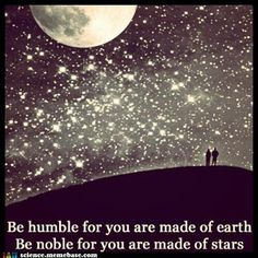 Be humble for you are made of earth. Be noble for you are made of stars. -- Serbian proverb