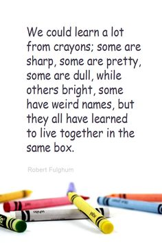 Daily Quotation for July 23, 2013 #quote #quoteoftheday We could learn a lot from crayons; some are sharp, some are pretty, some are dull, while others bright, some have weird names, but they all have learned to live together in the same box. - Robert Fulghum