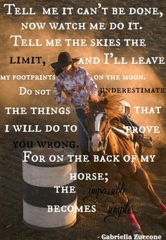 """Tell me it can't be done, now watch me do it. Tell me the skies the limit, and I'll leave my footprints on the moon. Do not underestimate the things that I will do to prove you wrong. For on the back of my horse; the impossible becomes simple."" ~ Gabriella Zuccone :) 3 Barrels, 2 Hearts, 1 Passion."