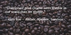 """Unresolved grief creates more trouble in our world than we realize."""