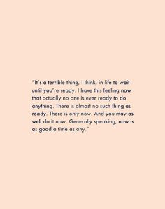 """It's a terrible thing, I think, in life to wait until you're ready. I have this feeling now that actually no one is ever ready to do anything. There is almost no such thing as ready. There is only now. And you may as well do it now. Generally speaking, now is as good a time as any."" #quote #wordstoliveby"