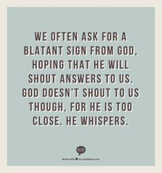 We often ask for a blatant sign from God, hoping that he will shout answers to us. God doesn't shout to us though, for he is too close. He whispers.
