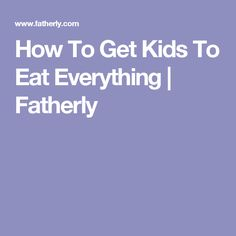 How To Get Kids To Eat Everything | Fatherly
