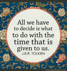 """""""Todo lo que tenemos que decidir  es qué hacer con el tiempo que nos fue dado."""" J.R.R. Tolkien"""
