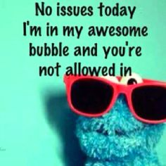 No issues today. I'm in my awesome bubble and you're not allowed in