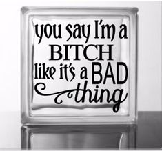 You Say I'm A Bitch Like It's A Bad Thing - Vinyl Decal for a DIY Glass Block, Wood, Glass of Frames, Vehicles and more - Block Not Included Glass Blocks, Wood Glass, Vinyl Decals, Frames, Sayings, Vehicles, Quotes, Shop, Diy