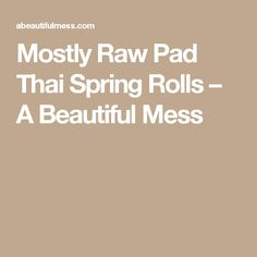 Mostly Raw Pad Thai Spring Rolls – A Beautiful Mess