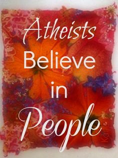 Atheists believe in people!