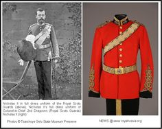 Nicholas II's full dress uniform of Colonel-in-Chief of the Royal Scots Greys (2nd Dragoons) : This title was presented to him by his relatives, the Saxe-Coburg-Gotha's (now Windsors), prior to World War I. It was a curious move to make Nicholas an honorary colonel of the Scots Greys as the regiment had served against Russia very notably in the Crimean War.