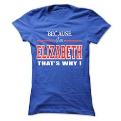 Because Im Elizabeth Thats Why - #tshirt text #hollister hoodie. ORDER HERE  => https://www.sunfrog.com/Names/Because-Im-Elizabeth-Thats-Why-Ladies.html?id=60505