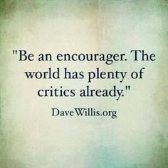 Always give a word of encouragement to people, and you will be surprised to gain new friends.