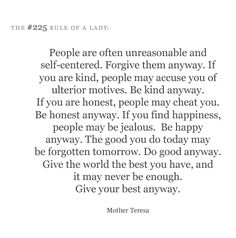 People are often unreasonable & self-centered.  Forgive them anyway.  If you are kind, people may accuse you of ulterior motives.  Be kind anyway.  If you honest, people may cheat you.  Be honest anyway.  If you find happiness, people may be jealous.  Be happy anyway.  The good you do today may be forgotten tomorrow.  Do good anyway.  Give the world the best you have, & it may never be enough.  Give your best anyway. ~ Mother Teresa