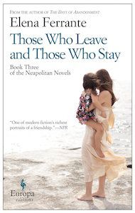 Those Who Leave and Those Who Stay by Elena Ferrante, translated from the Italian by Ann Goldstein - Three Percent: 2015 Best Translated Book Award Fiction Longlist