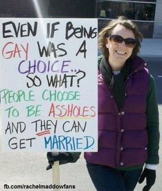 Even if being gay was a choice....so what???  People choose to be assholes and they can get married.  LOL -- Great point  :)  Gay rights
