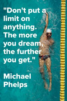 Don't put a limit on anything. The more you dream, the further you get. - Michael Phelps