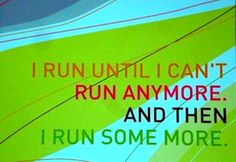 I run until I can't run anymore.  And then I run some more.  Story of my life.