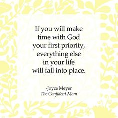 If you make time with God your first priority, everything else in your life will fall into place. - Joyce Meyer - The Confident Mom