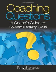 Amazon.com: Coaching Questions: A Coach's Guide to Powerful Asking Skills (9780979416361): Tony Stoltzfus: Books