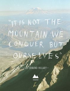 """It is not the mountain we conquer but ourselves"" Sir Edmund Hillary"