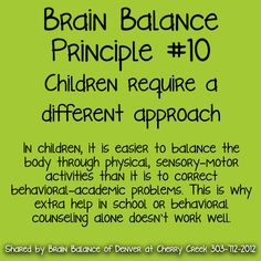 10. #Children require a #different #approach  In children, it is easier to #balance the body through #physical, #sensory–#motoractivities than it is to #correct #behavioral–#academic #problems. This is why #extra #help in #school or #behavioral #counseling alone doesn't work well. #BrainBalance #AddressTheCause #Denver #CO