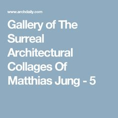 Gallery of The Surreal Architectural Collages Of Matthias Jung - 5