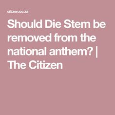 Should Die Stem be removed from the national anthem?   The Citizen
