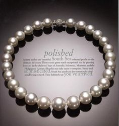 Polished. As rare as they are beautiful, South Sea cultured pearls are the ultimate in luxury. These exotic gems reach exceptional size by growing in Australia, Indonesia, Myanmar, and in the Philippines. A strand like this may take years to complete. Satiny and Sophisticated, South Sea pearls are for women who don't mind being noticed. They definitely say You've Arrived.