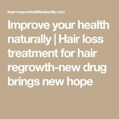 Improve your health naturally   Hair loss treatment for hair regrowth-new drug brings new hope