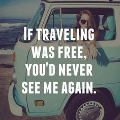 If traveling was free, you'd never see me again. thedailyquotes.com