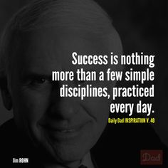 """Success is nothing more than a few simple disciplines, practiced every day."" -Jim Rohn"