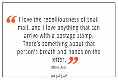 """""""I love the rebelliousness of snail mail, and I love anything that can arrive with a postage stamp. There's something aobut that person's breath and hands on the letter."""" - Diane Lane #quote #snailmail #quoteoftheday #quotesandsayings #quotesandbeautifulwords"""