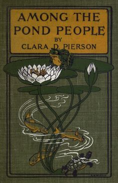 Clara Dillingham Pierson, Among the Pond People, New York: E. P. Dutton and Co., 1901. Cover and illustrations by F. C. Gordon.