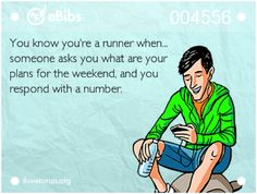 You know you're a runner when... someone asks you what are your plans for the weekend and you respond with a number.