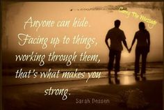 Anyone can hide. Facing up to things, working through them, that's what makes you strong