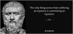 The only thing worse than suffering an injustice is committing an injustice. - Plato