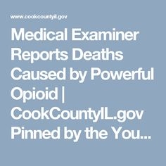 Medical Examiner Reports Deaths Caused by Powerful Opioid | CookCountyIL.gov Pinned by the You Are Linked to Resources for Families of People with Substance Use  Disorder cell phone / tablet app May 23, 2017;  Android- https://play.google.com/store/apps/details?id=com.thousandcodes.urlinked.lite   iPhone -  https://itunes.apple.com/us/app/you-are-linked-to-resources/id743245884?mt=8com