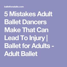 5 Mistakes Adult Ballet Dancers Make That Can Lead To Injury | Ballet for Adults - Adult Ballet