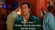 "Adam Sandler. ""Want a beer?"" ""I'll take a scotch and water. Hold the scotch""."