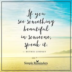 See something beautiful If you see something beautiful in someone, speak it. — Ruthie Lindsey