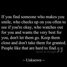 """""""If you find someone who makes you smile, who checks up on you often to see if you're okay, who watches out for you and wants the very best for you, don't let them go. Keep them close and don't take them for granted. People like that are hard to find."""""""