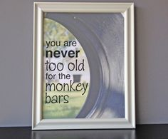 you are never too old for the monkey bars, $20.00