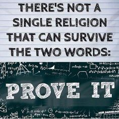 There's not a single religion that can survive the two words: PROVE IT!