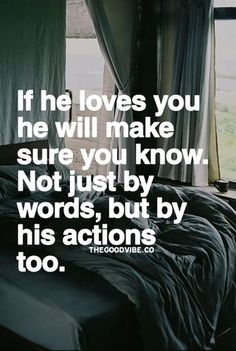 If he loves you he will make sure you know.  Not just by words, but by his Actions too.  Yes.... Actions really do speak louder than words.
