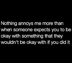 Nothing annoys me more than when someone expects you to be okay with something that they wouldn't be okay with if you did it.