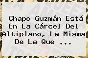 http://tecnoautos.com/wp-content/uploads/imagenes/tendencias/thumbs/chapo-guzman-esta-en-la-carcel-del-altiplano-la-misma-de-la-que.jpg Chapo Guzman. Chapo Guzmán está en la cárcel del Altiplano, la misma de la que ..., Enlaces, Imágenes, Videos y Tweets - http://tecnoautos.com/actualidad/chapo-guzman-chapo-guzman-esta-en-la-carcel-del-altiplano-la-misma-de-la-que/