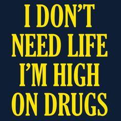 Shop I Don't Need Life I'm High On Drugs i dont need life im high on drugs t-shirts designed by Tabners as well as other i dont need life im high on drugs merchandise at TeePublic. Drug Memes, Drug Quotes, High Quotes, Me Quotes, Funny Quotes, Drugs Art, Addiction Quotes, Top Funny, True Quotes